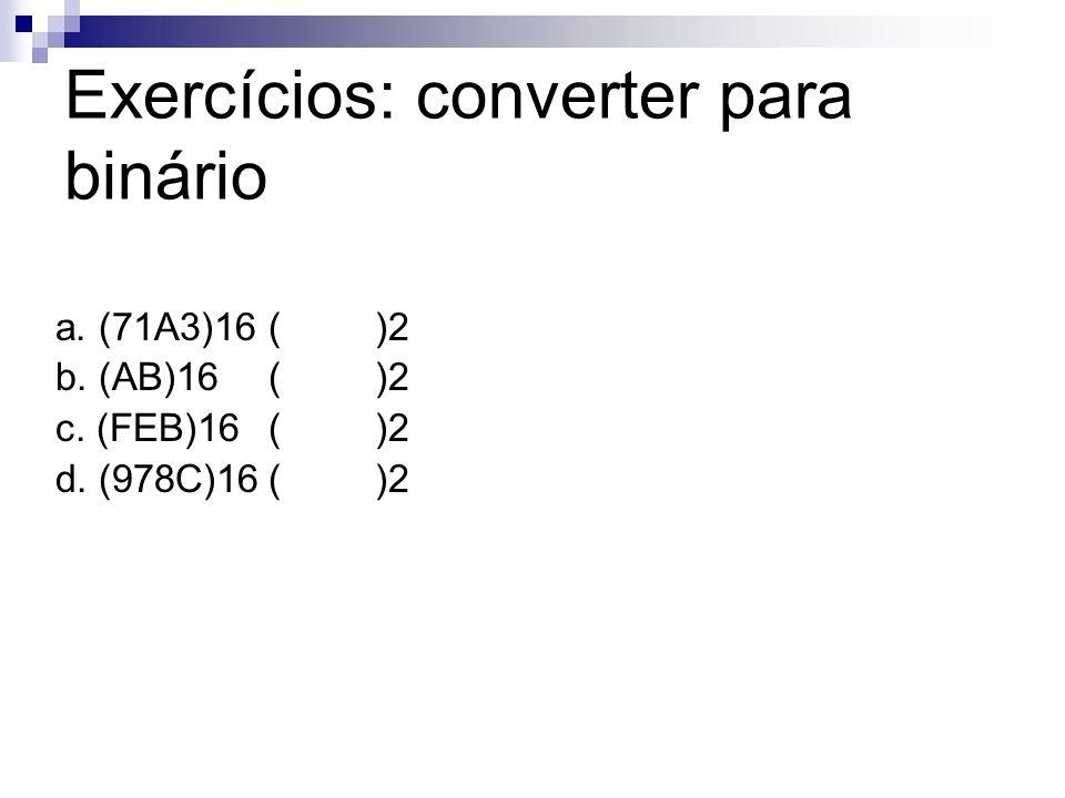 Exercícios: converter para binário a. (71A3)16()2 b. (AB)16()2 c. (FEB)16()2 d. (978C)16()2