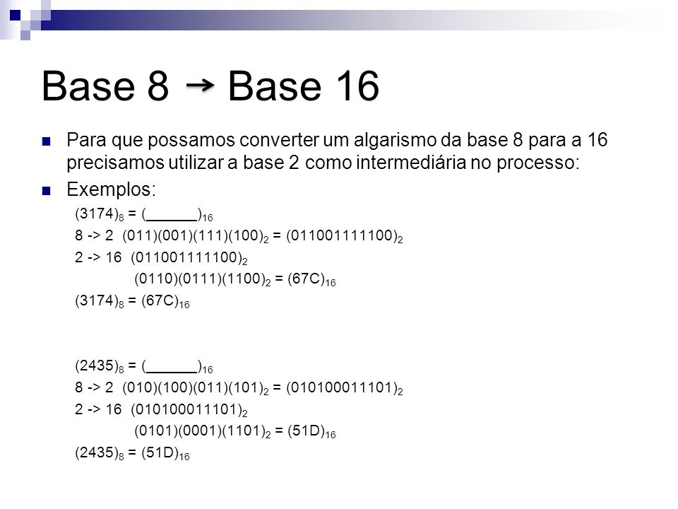 Base 8 Base 16 Para que possamos converter um algarismo da base 8 para a 16 precisamos utilizar a base 2 como intermediária no processo: Exemplos: (31