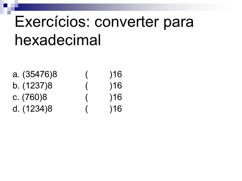 Exercícios: converter para hexadecimal a. (35476)8()16 b. (1237)8()16 c. (760)8 ()16 d. (1234)8()16
