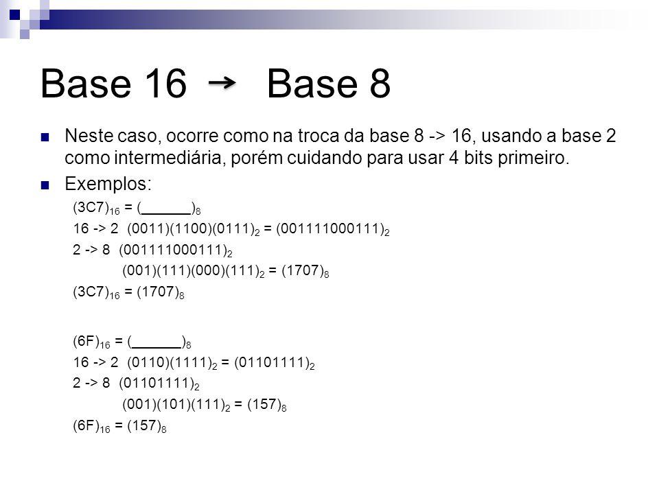 Base 16 Base 8 Neste caso, ocorre como na troca da base 8 -> 16, usando a base 2 como intermediária, porém cuidando para usar 4 bits primeiro. Exemplo