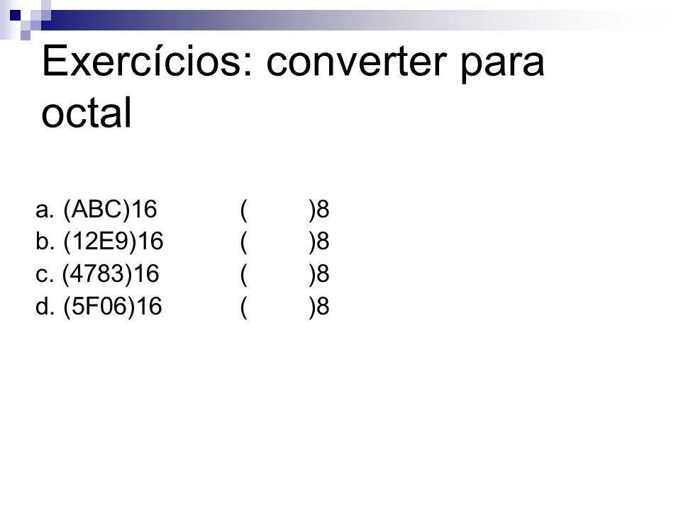 Exercícios: converter para octal a. (ABC)16()8 b. (12E9)16()8 c. (4783)16()8 d. (5F06)16()8