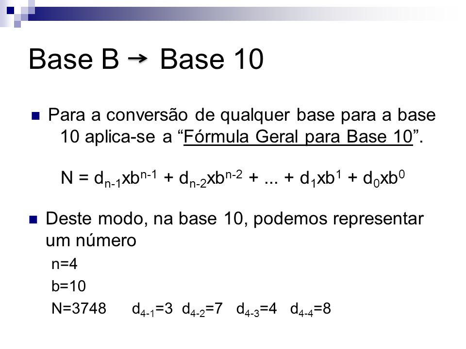 Base B Base 10 Para a conversão de qualquer base para a base 10 aplica-se a Fórmula Geral para Base 10. N = d n-1 xb n-1 + d n-2 xb n-2 +... + d 1 xb