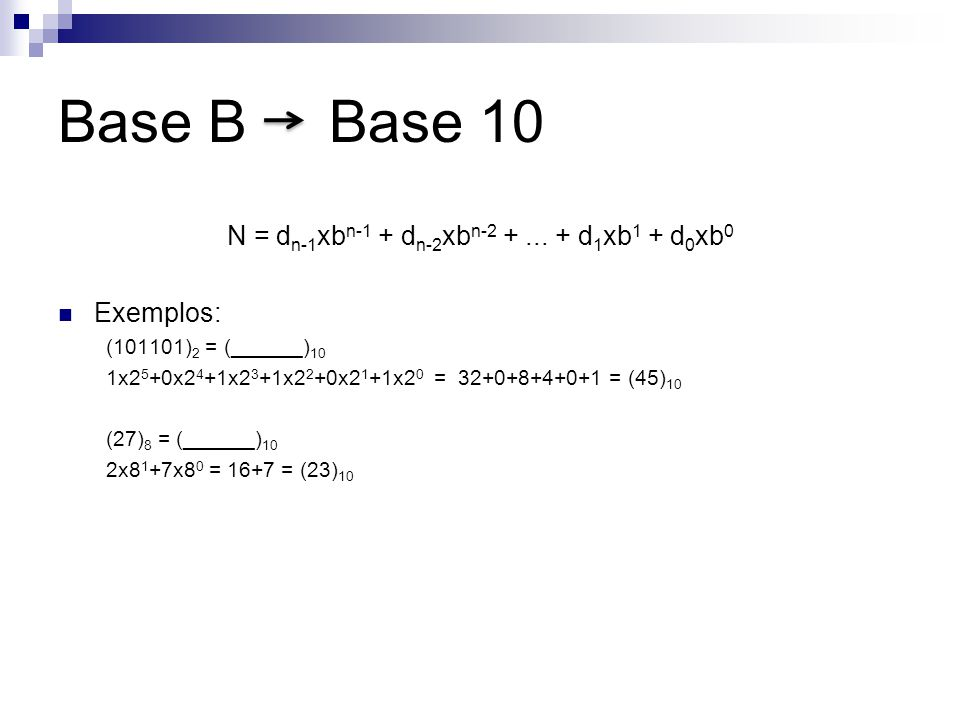 N = d n-1 xb n-1 + d n-2 xb n-2 +... + d 1 xb 1 + d 0 xb 0 Exemplos: (101101) 2 = (______) 10 1x2 5 +0x2 4 +1x2 3 +1x2 2 +0x2 1 +1x2 0 = 32+0+8+4+0+1
