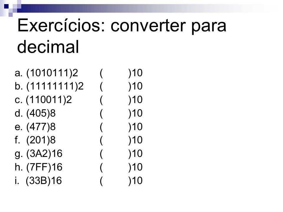 Exercícios: converter para decimal a. (1010111)2()10 b. (11111111)2()10 c. (110011)2 ()10 d. (405)8()10 e. (477)8()10 f. (201)8()10 g. (3A2)16()10 h.