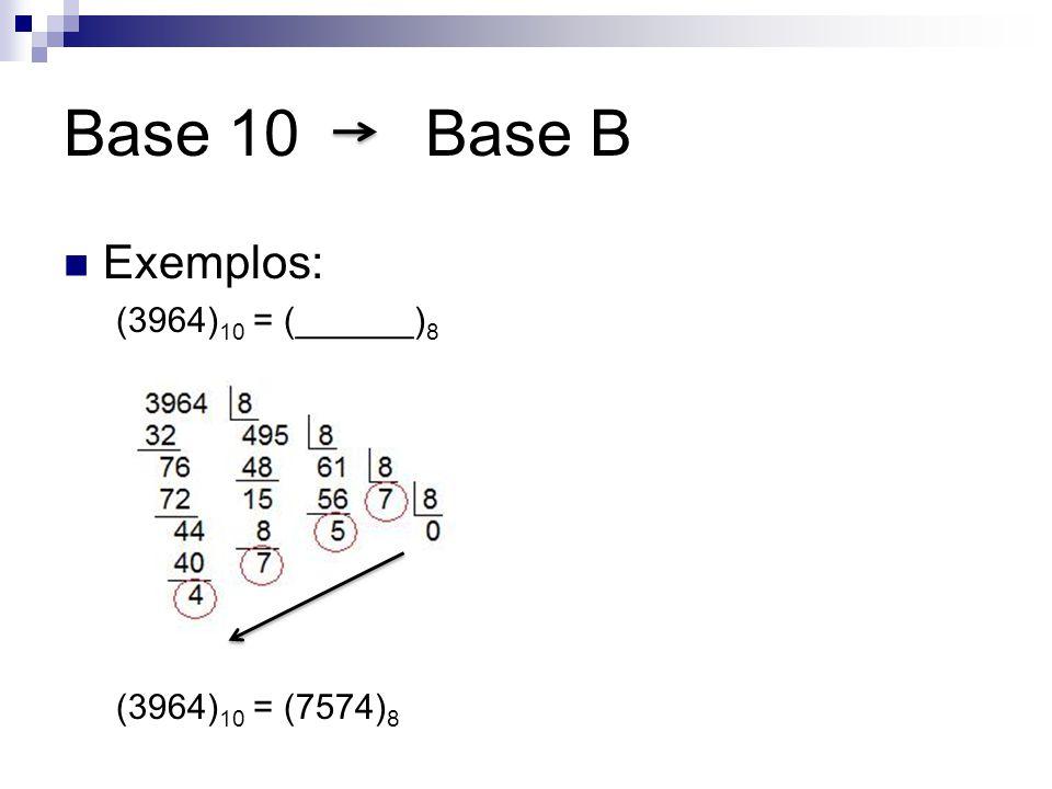Base 10 Base B Exemplos: (3964) 10 = (______) 8 (3964) 10 = (7574) 8