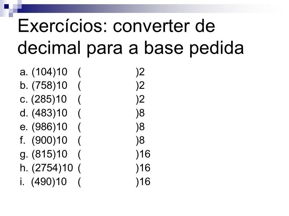 Exercícios: converter de decimal para a base pedida a. (104)10()2 b. (758)10 ()2 c. (285)10()2 d. (483)10()8 e. (986)10()8 f. (900)10()8 g. (815)10()1