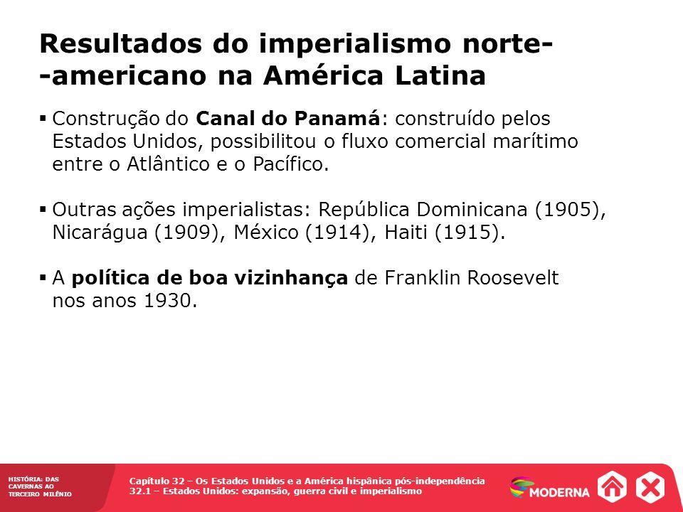 Capítulo 32 – Os Estados Unidos e a América hispânica pós-independência 32.1 – Estados Unidos: expansão, guerra civil e imperialismo HISTÓRIA: DAS CAVERNAS AO TERCEIRO MILÊNIO Resultados do imperialismo norte- -americano na América Latina Construção do Canal do Panamá: construído pelos Estados Unidos, possibilitou o fluxo comercial marítimo entre o Atlântico e o Pacífico.