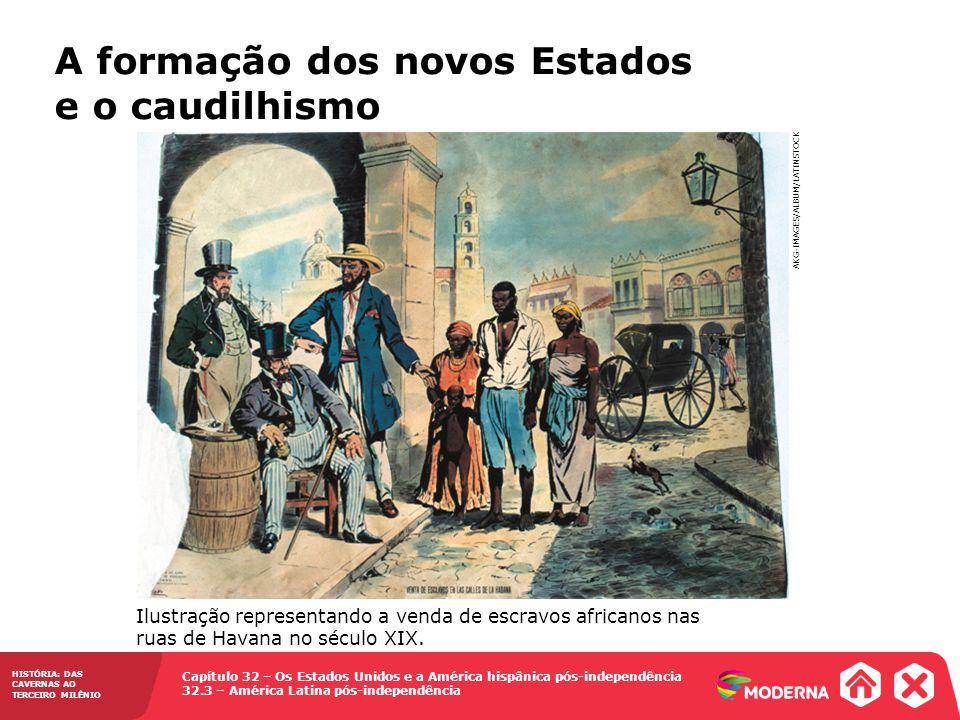 Capítulo 32 – Os Estados Unidos e a América hispânica pós-independência 32.3 – América Latina pós-independência HISTÓRIA: DAS CAVERNAS AO TERCEIRO MILÊNIO A formação dos novos Estados e o caudilhismo Ilustração representando a venda de escravos africanos nas ruas de Havana no século XIX.