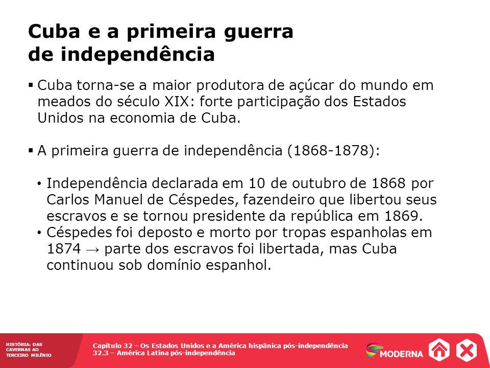 Capítulo 32 – Os Estados Unidos e a América hispânica pós-independência 32.3 – América Latina pós-independência HISTÓRIA: DAS CAVERNAS AO TERCEIRO MILÊNIO Cuba e a primeira guerra de independência Cuba torna-se a maior produtora de açúcar do mundo em meados do século XIX: forte participação dos Estados Unidos na economia de Cuba.
