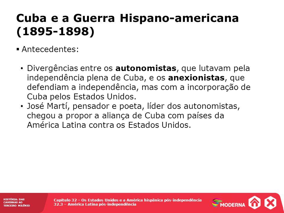 Capítulo 32 – Os Estados Unidos e a América hispânica pós-independência 32.3 – América Latina pós-independência HISTÓRIA: DAS CAVERNAS AO TERCEIRO MILÊNIO Cuba e a Guerra Hispano-americana (1895-1898) Antecedentes: Divergências entre os autonomistas, que lutavam pela independência plena de Cuba, e os anexionistas, que defendiam a independência, mas com a incorporação de Cuba pelos Estados Unidos.