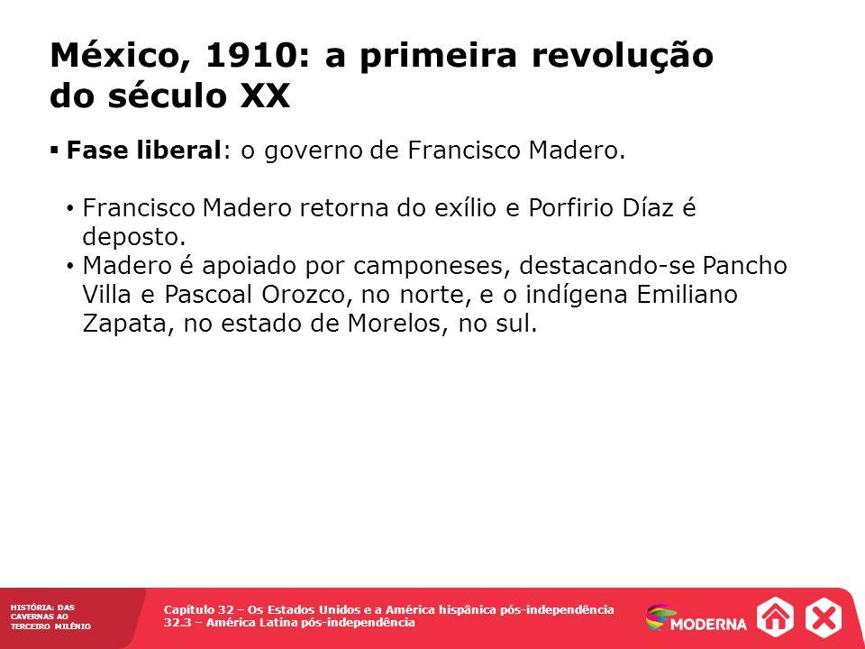 Capítulo 32 – Os Estados Unidos e a América hispânica pós-independência 32.3 – América Latina pós-independência HISTÓRIA: DAS CAVERNAS AO TERCEIRO MILÊNIO México, 1910: a primeira revolução do século XX Fase liberal: o governo de Francisco Madero.