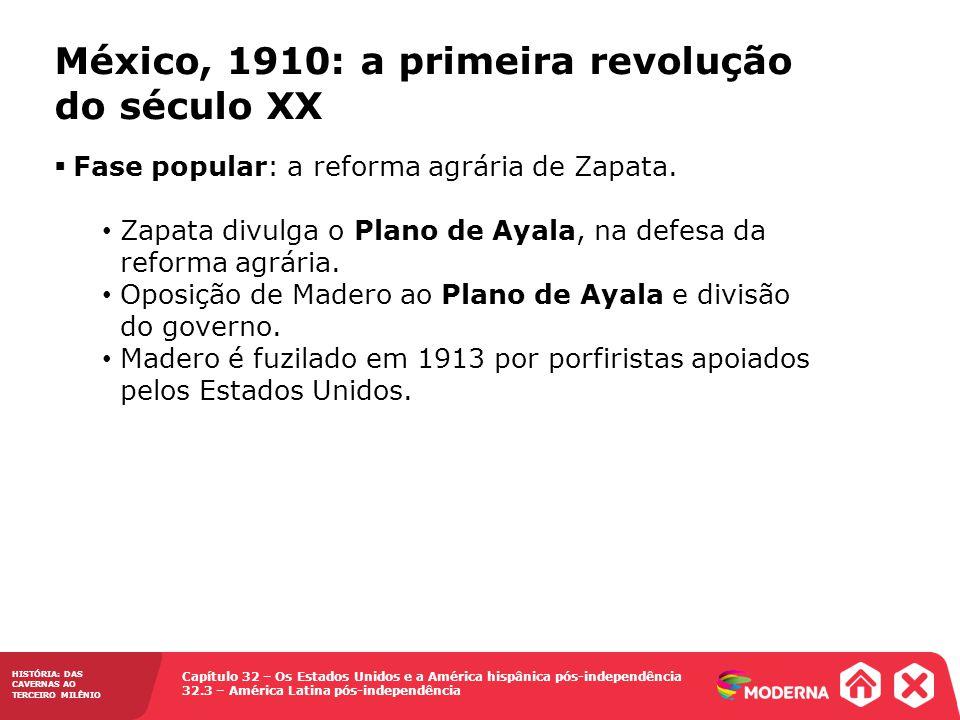 Capítulo 32 – Os Estados Unidos e a América hispânica pós-independência 32.3 – América Latina pós-independência HISTÓRIA: DAS CAVERNAS AO TERCEIRO MILÊNIO México, 1910: a primeira revolução do século XX Fase popular: a reforma agrária de Zapata.