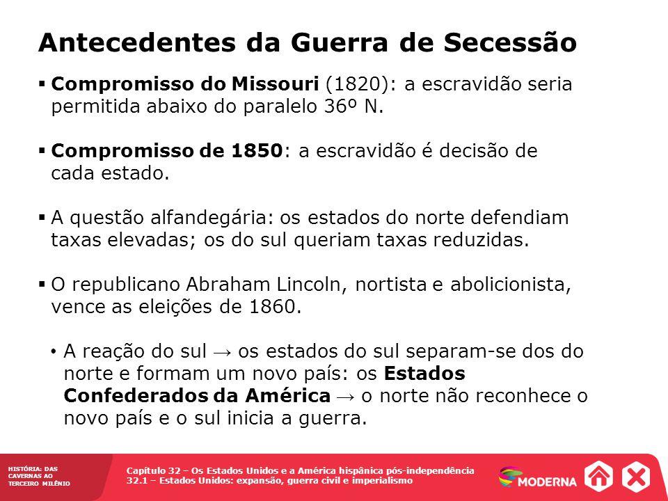 Capítulo 32 – Os Estados Unidos e a América hispânica pós-independência 32.1 – Estados Unidos: expansão, guerra civil e imperialismo HISTÓRIA: DAS CAVERNAS AO TERCEIRO MILÊNIO Antecedentes da Guerra de Secessão Compromisso do Missouri (1820): a escravidão seria permitida abaixo do paralelo 36º N.