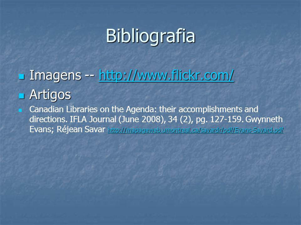 Bibliografia Imagens -- http://www.flickr.com/ Imagens -- http://www.flickr.com/http://www.flickr.com/ Artigos Artigos http://mapageweb.umontreal.ca/savardr/pdf/Evans-Savard.pdf Canadian Libraries on the Agenda: their accomplishments and directions.