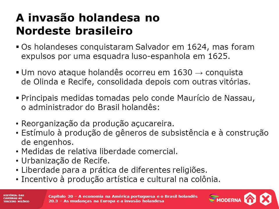 HISTÓRIA: DAS CAVERNAS AO TERCEIRO MILÊNIO Capítulo 20 – A economia na América portuguesa e o Brasil holandês 20.3 – As mudanças na Europa e a invasão holandesa Os holandeses conquistaram Salvador em 1624, mas foram expulsos por uma esquadra luso-espanhola em 1625.