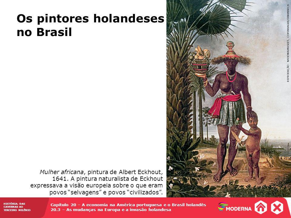 HISTÓRIA: DAS CAVERNAS AO TERCEIRO MILÊNIO Capítulo 20 – A economia na América portuguesa e o Brasil holandês 20.3 – As mudanças na Europa e a invasão holandesa Os pintores holandeses no Brasil Mulher africana, pintura de Albert Eckhout, 1641.