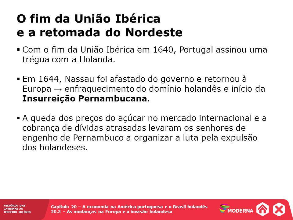 HISTÓRIA: DAS CAVERNAS AO TERCEIRO MILÊNIO Capítulo 20 – A economia na América portuguesa e o Brasil holandês 20.3 – As mudanças na Europa e a invasão holandesa Com o fim da União Ibérica em 1640, Portugal assinou uma trégua com a Holanda.