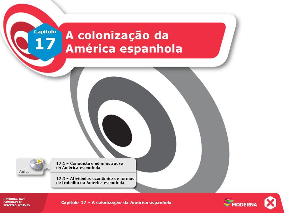 HISTÓRIA: DAS CAVERNAS AO TERCEIRO MILÊNIO Capítulo 17 – A colonização da América espanhola 17.1 – Conquista e administração da América espanhola Capí