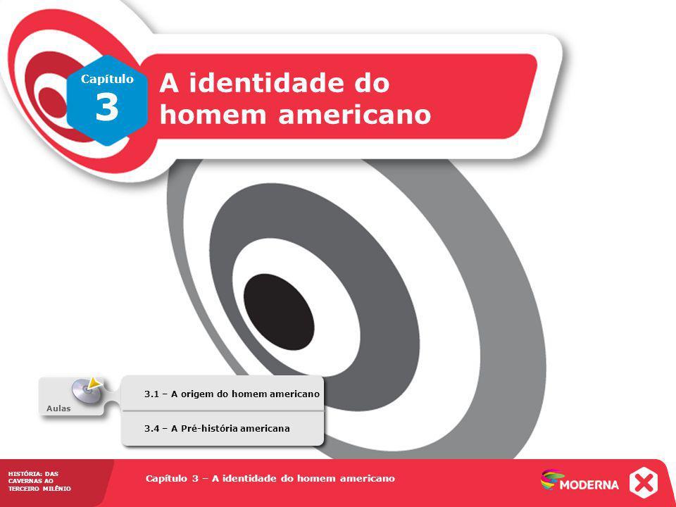 Capítulo 3 – A identidade do homem americano 3.1 – A origem do homem americano HISTÓRIA: DAS CAVERNAS AO TERCEIRO MILÊNIO Capítulo 3 A identidade do homem americano HISTÓRIA: DAS CAVERNAS AO TERCEIRO MILÊNIO Capítulo 3 – A identidade do homem americano Aulas 3.1 – A origem do homem americano 3.4 – A Pré-história americana