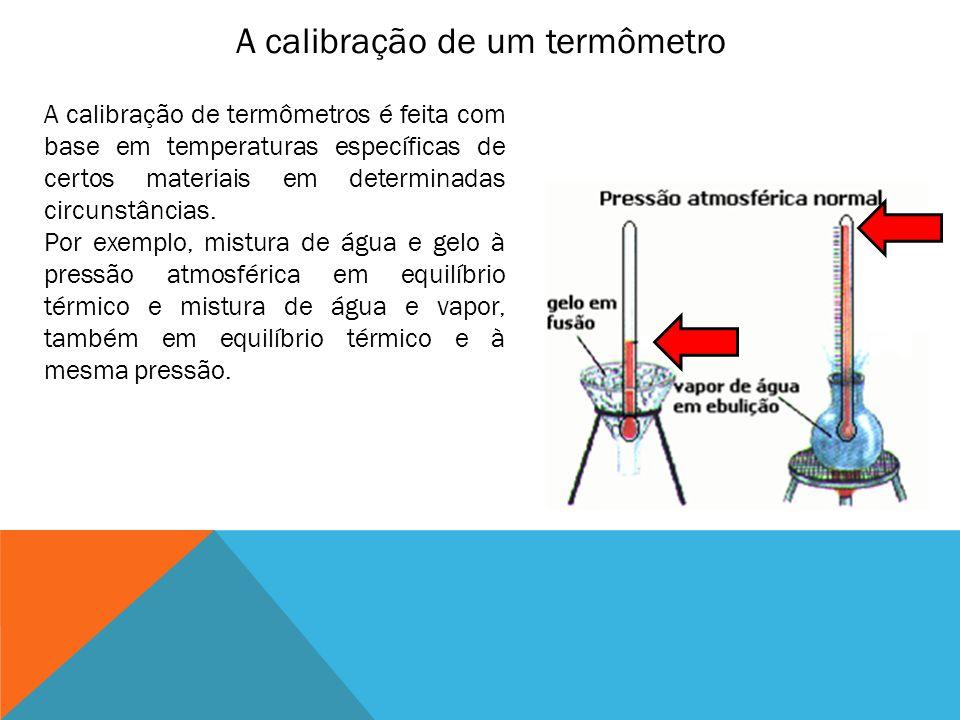 A calibração de um termômetro A calibração de termômetros é feita com base em temperaturas específicas de certos materiais em determinadas circunstânc