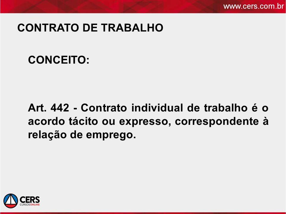 CONTRATO DE TRABALHO CONCEITO: Art. 442 - Contrato individual de trabalho é o acordo tácito ou expresso, correspondente à relação de emprego.
