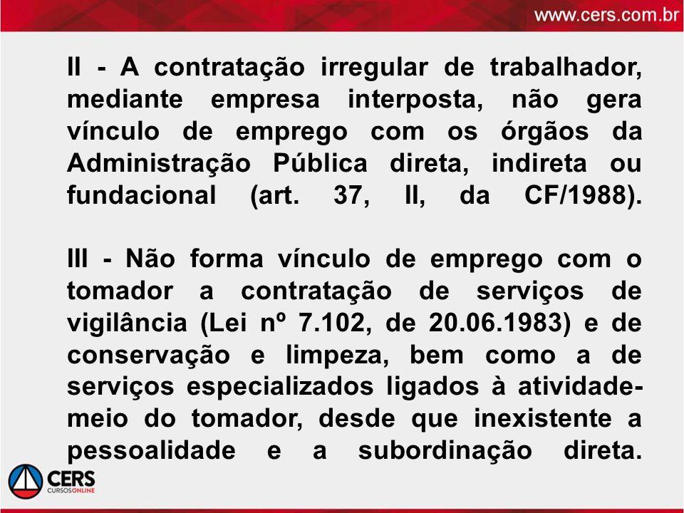 II - A contratação irregular de trabalhador, mediante empresa interposta, não gera vínculo de emprego com os órgãos da Administração Pública direta, i