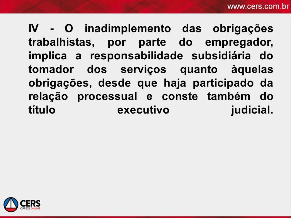 IV - O inadimplemento das obrigações trabalhistas, por parte do empregador, implica a responsabilidade subsidiária do tomador dos serviços quanto àque