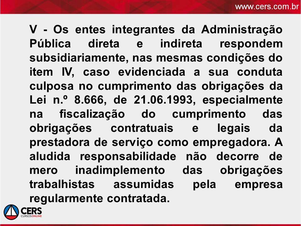 V - Os entes integrantes da Administração Pública direta e indireta respondem subsidiariamente, nas mesmas condições do item IV, caso evidenciada a su