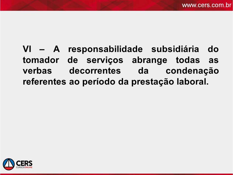 VI – A responsabilidade subsidiária do tomador de serviços abrange todas as verbas decorrentes da condenação referentes ao período da prestação labora