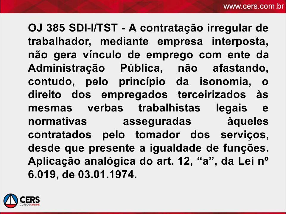 OJ 385 SDI-I/TST - A contratação irregular de trabalhador, mediante empresa interposta, não gera vínculo de emprego com ente da Administração Pública,