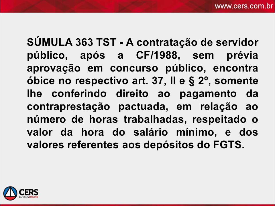 SÚMULA 363 TST - A contratação de servidor público, após a CF/1988, sem prévia aprovação em concurso público, encontra óbice no respectivo art. 37, II