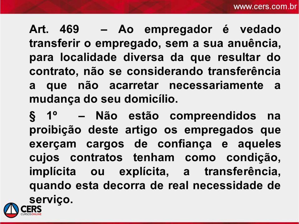 Art. 469 – Ao empregador é vedado transferir o empregado, sem a sua anuência, para localidade diversa da que resultar do contrato, não se considerando