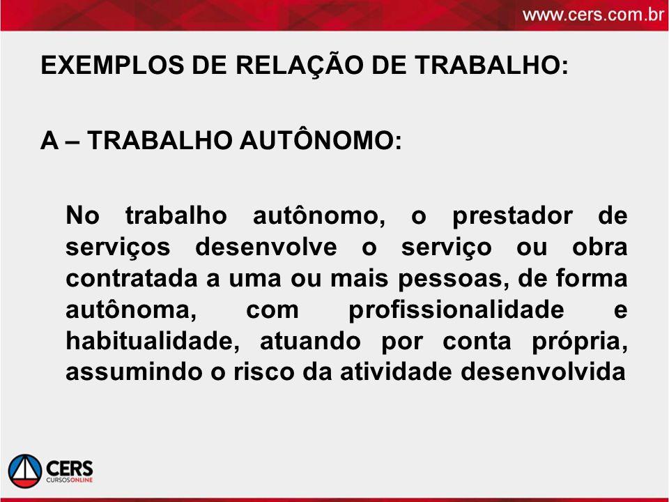 EXEMPLOS DE RELAÇÃO DE TRABALHO: A – TRABALHO AUTÔNOMO: No trabalho autônomo, o prestador de serviços desenvolve o serviço ou obra contratada a uma ou