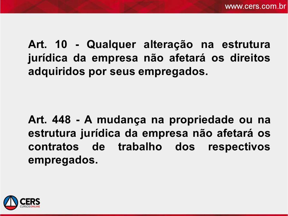 Art. 10 - Qualquer alteração na estrutura jurídica da empresa não afetará os direitos adquiridos por seus empregados. Art. 448 - A mudança na propried