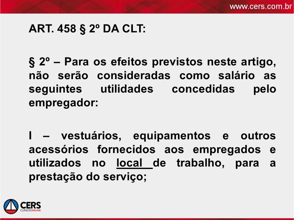 ART. 458 § 2º DA CLT: § 2º – Para os efeitos previstos neste artigo, não serão consideradas como salário as seguintes utilidades concedidas pelo empre
