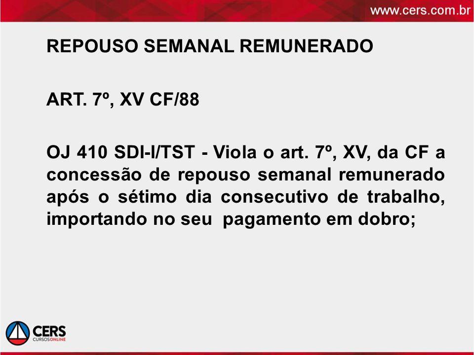 REPOUSO SEMANAL REMUNERADO ART. 7º, XV CF/88 OJ 410 SDI-I/TST - Viola o art. 7º, XV, da CF a concessão de repouso semanal remunerado após o sétimo dia