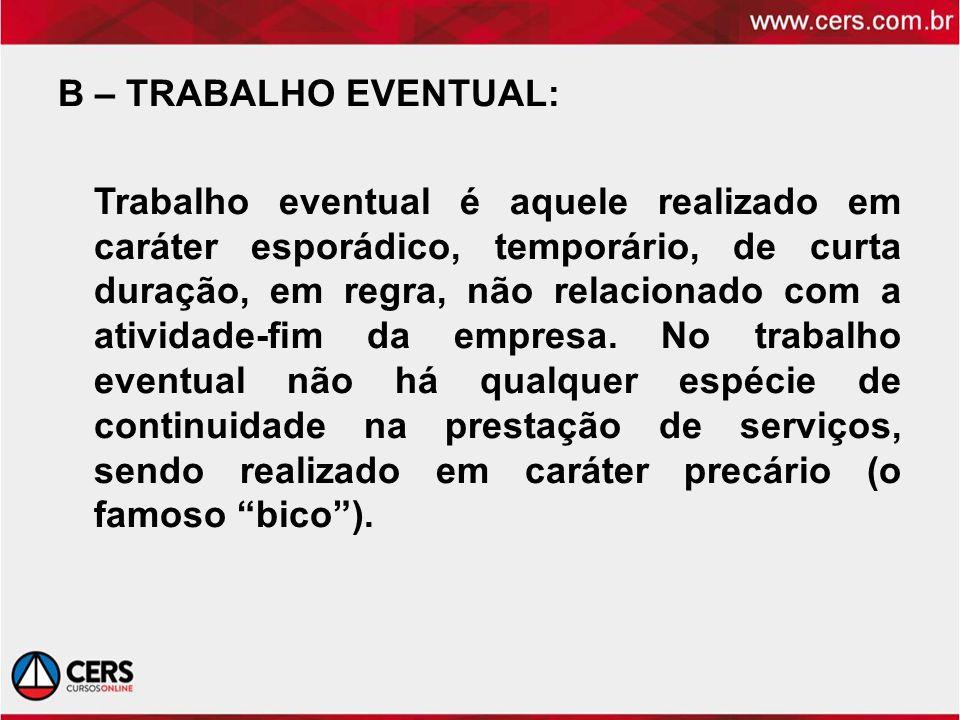 B – TRABALHO EVENTUAL: Trabalho eventual é aquele realizado em caráter esporádico, temporário, de curta duração, em regra, não relacionado com a ativi