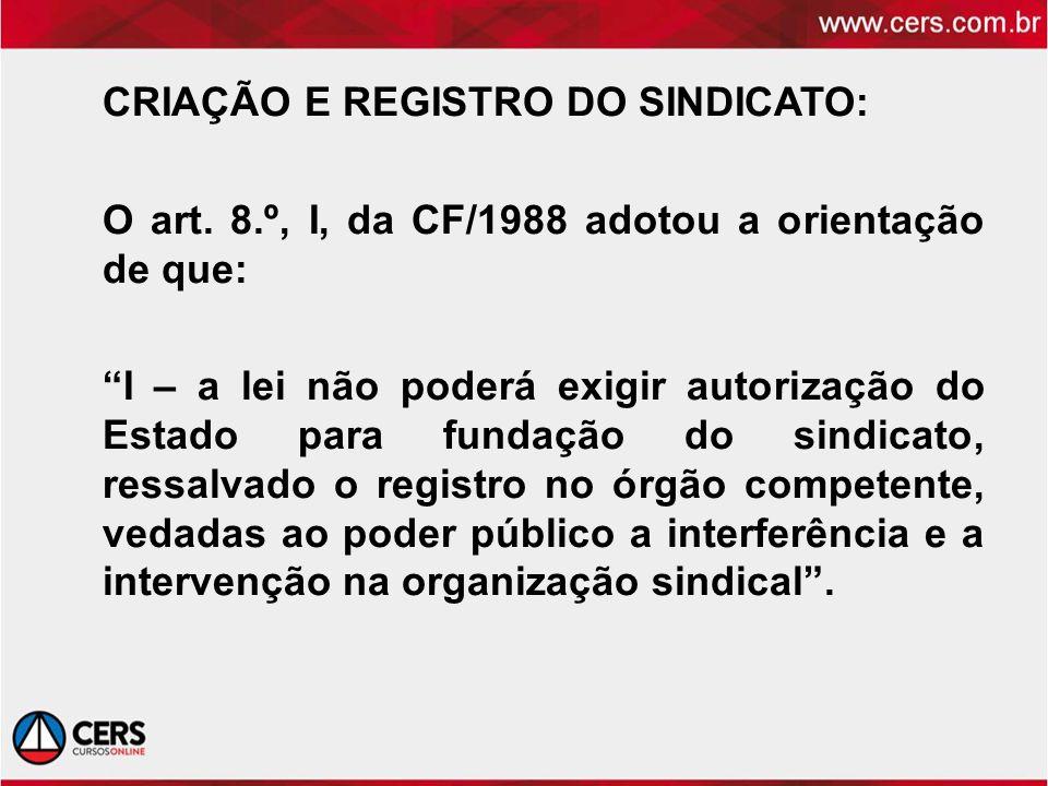 CRIAÇÃO E REGISTRO DO SINDICATO: O art. 8.º, I, da CF/1988 adotou a orientação de que: I – a lei não poderá exigir autorização do Estado para fundação