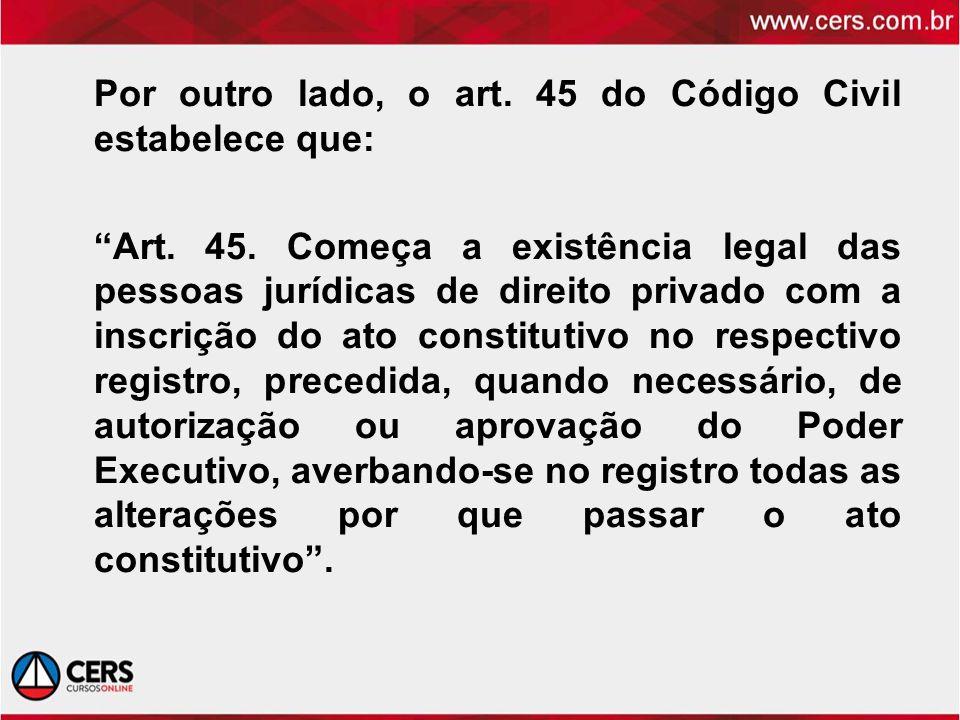 Por outro lado, o art. 45 do Código Civil estabelece que: Art. 45. Começa a existência legal das pessoas jurídicas de direito privado com a inscrição