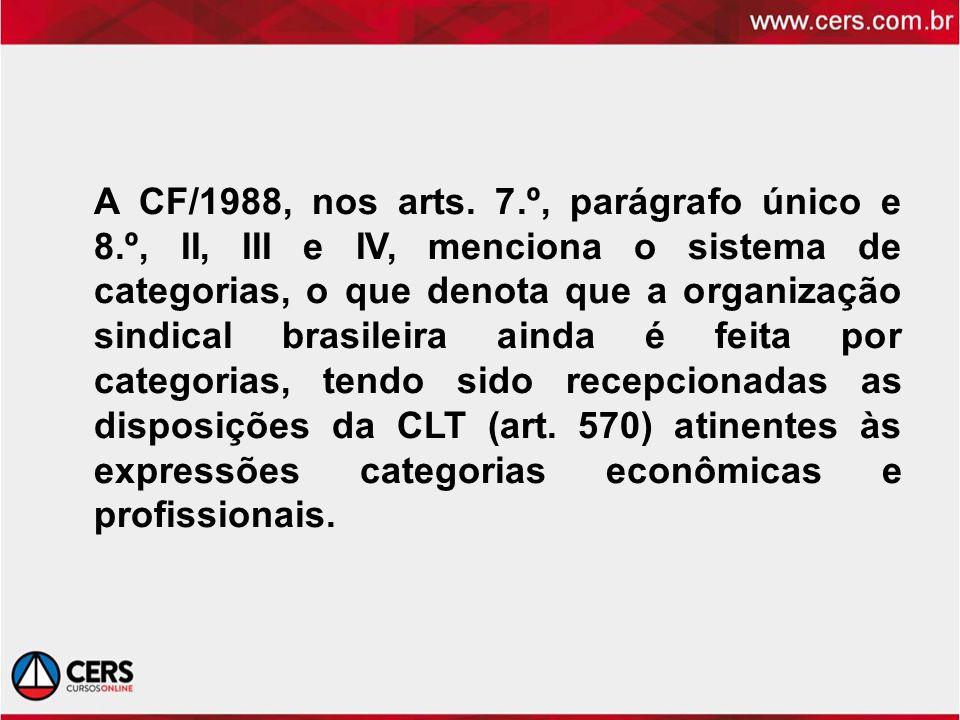 A CF/1988, nos arts. 7.º, parágrafo único e 8.º, II, III e IV, menciona o sistema de categorias, o que denota que a organização sindical brasileira ai