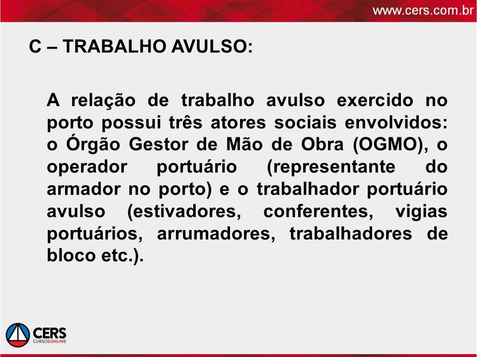 C – TRABALHO AVULSO: A relação de trabalho avulso exercido no porto possui três atores sociais envolvidos: o Órgão Gestor de Mão de Obra (OGMO), o ope