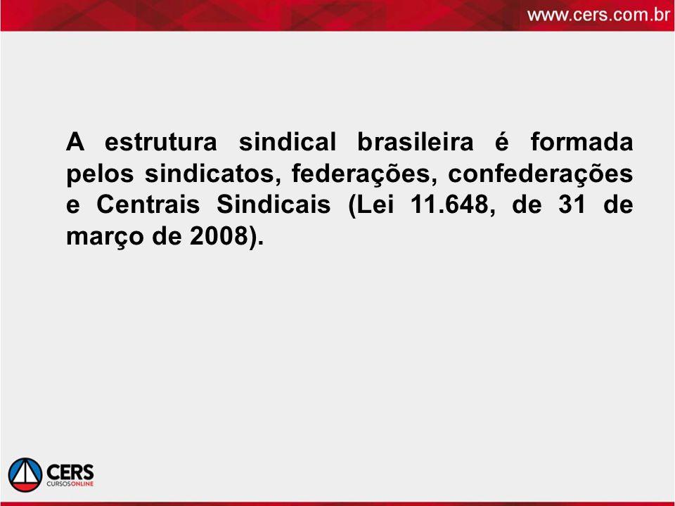 A estrutura sindical brasileira é formada pelos sindicatos, federações, confederações e Centrais Sindicais (Lei 11.648, de 31 de março de 2008).
