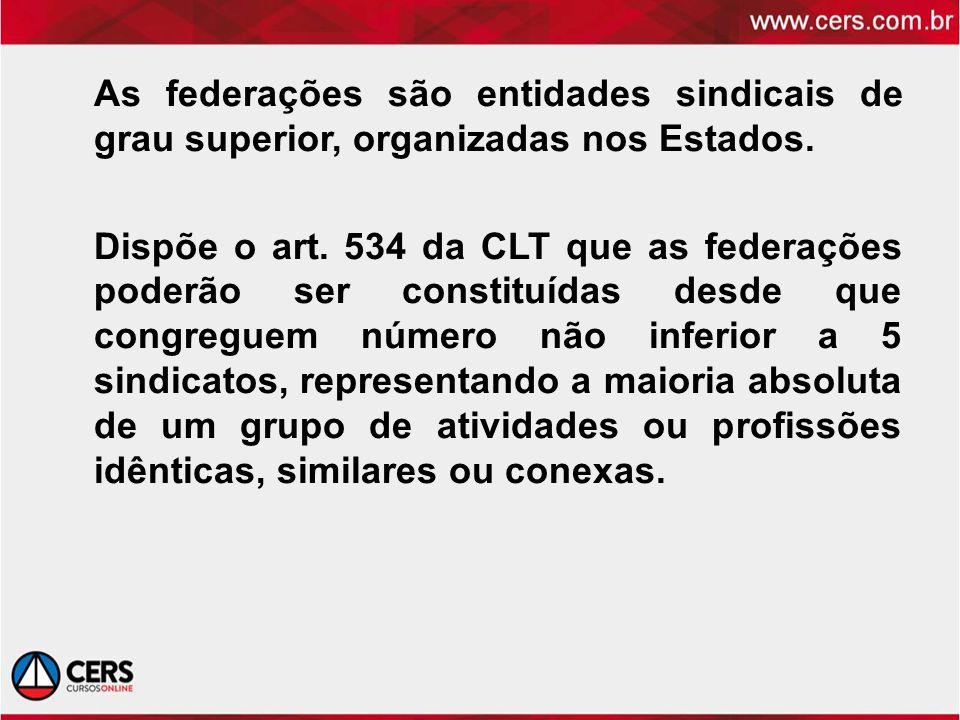 As federações são entidades sindicais de grau superior, organizadas nos Estados. Dispõe o art. 534 da CLT que as federações poderão ser constituídas d
