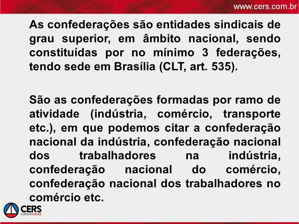 As confederações são entidades sindicais de grau superior, em âmbito nacional, sendo constituídas por no mínimo 3 federações, tendo sede em Brasília (
