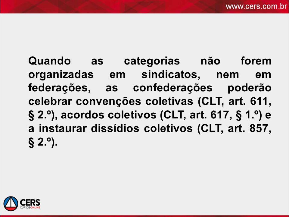 Quando as categorias não forem organizadas em sindicatos, nem em federações, as confederações poderão celebrar convenções coletivas (CLT, art. 611, §