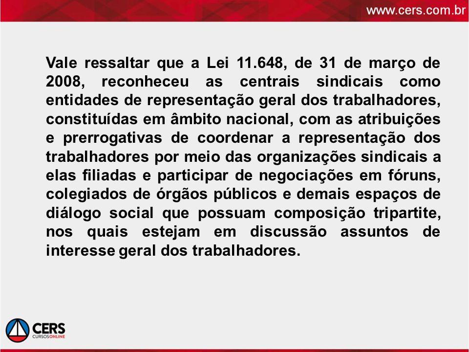 Vale ressaltar que a Lei 11.648, de 31 de março de 2008, reconheceu as centrais sindicais como entidades de representação geral dos trabalhadores, con