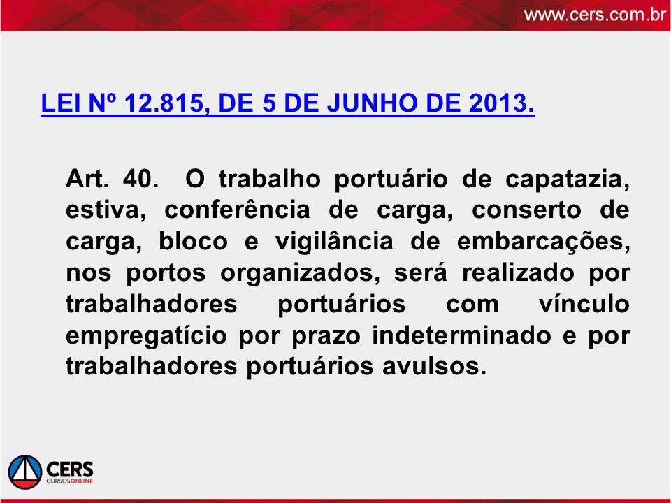 LEI Nº 12.815, DE 5 DE JUNHO DE 2013. Art. 40. O trabalho portuário de capatazia, estiva, conferência de carga, conserto de carga, bloco e vigilância
