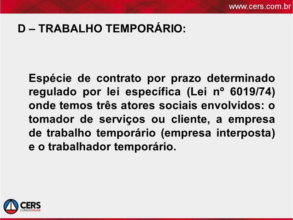 D – TRABALHO TEMPORÁRIO: Espécie de contrato por prazo determinado regulado por lei específica (Lei nº 6019/74) onde temos três atores sociais envolvi