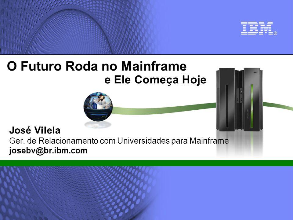 © 2002 IBM Corporation José Vilela Ger. de Relacionamento com Universidades para Mainframe josebv@br.ibm.com O Futuro Roda no Mainframe e Ele Começa H