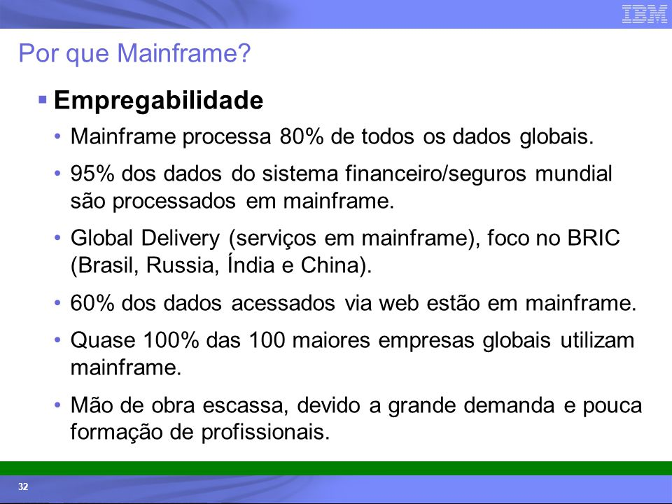© 2006 IBM Corporation IBM Systems & Technology Group 32 Por que Mainframe? Empregabilidade Mainframe processa 80% de todos os dados globais. 95% dos